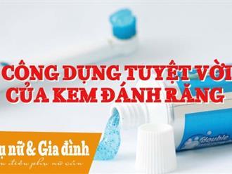 Mẹo vặt tuyệt vời từ kem đánh răng không thể bỏ qua