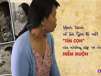 Hành trình về Sài Gòn đỏ mắt 'tìm' con của những cặp vợ chồng hiếm muộn: 'Có cả bạc tỷ cũng không bằng một đứa con kháu khỉnh trong nhà'