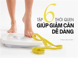 Bí quyết giúp giảm cân hiệu quả chỉ bằng 6 thói quen sau đây