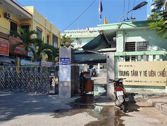 Đà Nẵng tạm dừng hoạt động Trung tâm Y tế quận Liên Chiểu vì có người nhà bệnh nhân dương tính với Covid-19