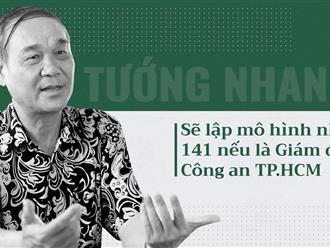 Tướng Nhanh sẽ lập mô hình 141 nếu là Giám đốc Công an TP.HCM