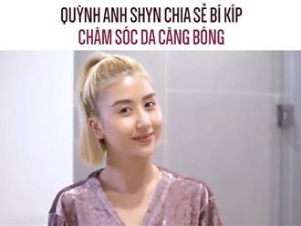 Quỳnh Anh Shyn chia sẻ bí kíp chăm sóc da căng bóng