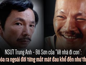 """NSƯT Trung Anh - Bố Sơn của """"Về nhà đi con"""": Hóa ra ngoài đời từng mất mát đau khổ đến như thế"""
