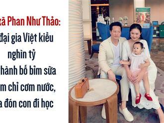Ông xã Phan Như Thảo: từ đại gia Việt kiều nghìn tỷ lại thành bố bỉm sữa chăm chỉ cơm nước, đưa đón con đi học