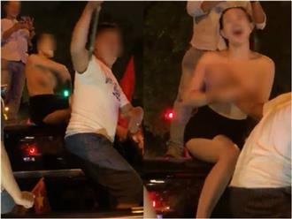 Clip: Cô gái lột đồ khoe ngực trần giữa phố sau trận chung kết của U23 Việt Nam