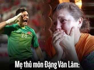 """Mẹ thủ môn Đặng Văn Lâm: """"Cảm ơn Việt Nam đã giúp con trai tôi trưởng thành"""""""