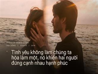 Những điều khiến chúng ta thường lầm tưởng trong tình yêu: Nó không làm chúng ta hòa làm một, mà khiến hai người đứng cạnh nhau hạnh phúc
